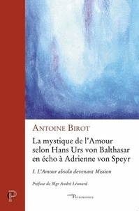 Antoine Birot - La mystique de l'amour selon Hans Urs von Balthasar en écho à Adrienne von Speyr - Tome 1, L'amour absolu devenant mission.