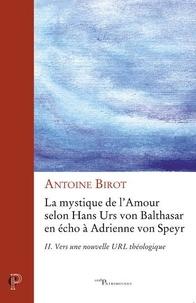 Antoine Birot - La mystique de l'amour selon Hans Urs von Balthasar en écho à Adrienne von Speyr - Tome 2, Vers une nouvelle URL théologique.