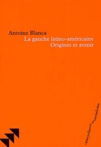 Antoine Blanca - La gauche latino-américaine - Origines et avenir.