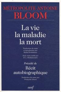 La vie, la maladie, la mort- Précédé de Récit autobiographique - Antoine Bloom |