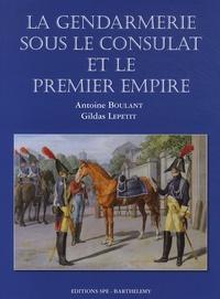 Antoine Boulant et Gildas Lepetit - La gendarmerie sous le Consulat et le premier Empire.