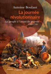 Antoine Boulant - La journée révolutionnaire - Le peuple à l'assaut du pouvoir, 1789-1795.