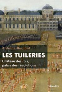 Antoine Boulant - Les Tuileries - Château des rois, palais des révolutions.
