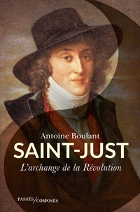 Antoine Boulant - Saint-Just - L'archange de la Révolution.