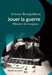 Antoine Bourguilleau - Jouer la guerre - Histoire du wargame.