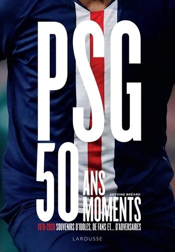 Antoine Bréard - PSG, 50 ans, 50 moments - 1970-2020 Souvenirs d'idoles, de fans et... d'adversaires.