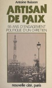 Antoine Buisson et Gabriel Matagrin - Artisan de paix - 55 ans d'engagement politique d'un Chrétien.