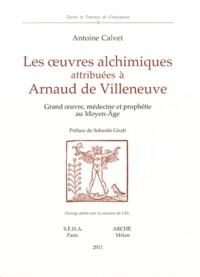 Antoine Calvet - Les oeuvres alchimiques attribuées à Arnaud de Villeneuve - Grand oeuvre, médecine et prophétie au Moyen Age.