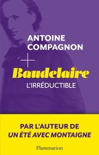 Antoine Campagnon - Baudelaire - L'irréductible.