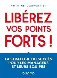 Antoine Carpentier - Libérez vos points forts ! La stratégie du succès pour les managers et leurs équipes - La stratégie du succès pour les managers et leurs équipes.