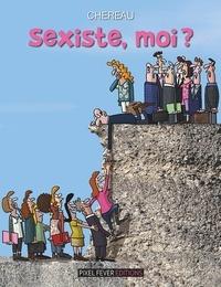 Antoine Chereau - Sexiste, moi ?.