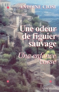 Antoine Ciosi - Une odeur de figuier sauvage - Une enfance corse.