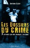 Antoine Cléry - Les dossiers du crime - 7 affaires qui ont marqué l'histoire.