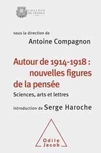 Antoine Compagnon - Autour de 1914-1918 : nouvelles figures de la pensée - Sciences, arts et lettres.
