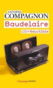 Antoine Compagnon - Baudelaire - L'irréductible.