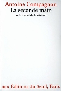 Antoine Compagnon - La seconde main - Ou le travail de la citation.