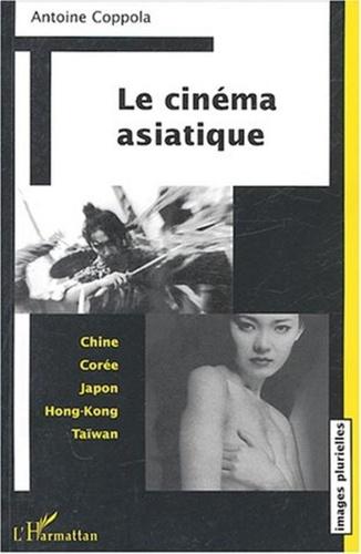 Antoine Coppola - Le cinéma asiatique : Chine, Corée, Japon, Hong-Kong, Taïwan.