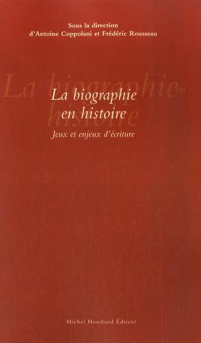 Antoine Coppolani et Frédéric Rousseau - La biographie en histoire - Jeux et enjeux d'écriture.