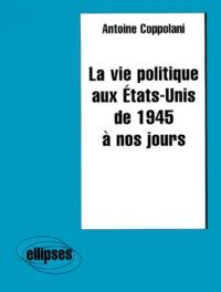 Antoine Coppolani - La vie politique aux États-Unis de 1945 à nos jours.
