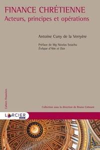Finance chrétienne- Acteurs, principes et opérations - Antoine Cuny de la Verryère |