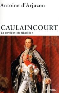 Antoine d' Arjuzon - Caulaincourt - Le confident de Napoléon.
