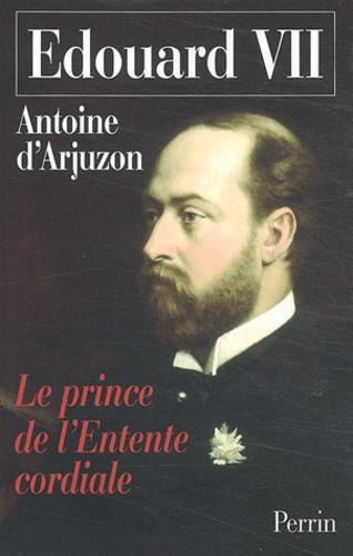 Antoine d' Arjuzon - Edouard VII - 1841-1910, Le Prince de l'Entente cordiale.