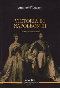 Antoine d' Arjuzon - Victoria et Napoléon III - Histoire d'une amitié.