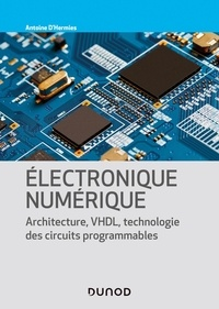 Antoine d' Hermies - Electronique numérique - Architecture, VHDL, technologies des circuits programmables.