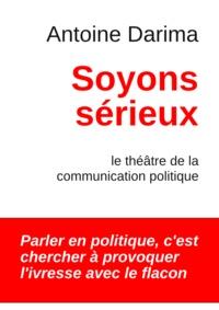 Antoine Darima - Soyons Sérieux - Le théâtre de la communication politique.
