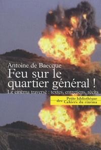 Antoine de Baecque - Feu sur le quartier général ! - Le cinéma traversé : textes, entretiens, récits.