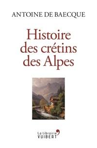 Antoine de Baecque - Histoire des crétins des Alpes.