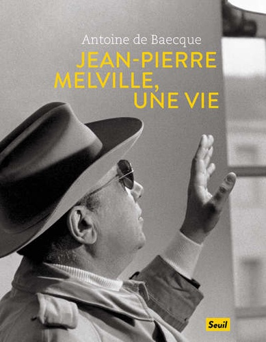 Antoine de Baecque - Jean-Pierre Melville, une vie.