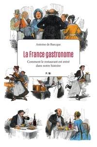 Antoine de Baecque - La France gastronome - Comment le restaurant est entré dans notre histoire.