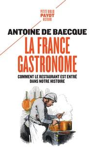 La France gastronome- Comment le restaurant est entré dans notre histoire - Antoine de Baecque |