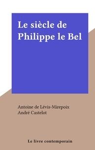 Antoine de Lévis-Mirepoix et André Castelot - Le siècle de Philippe le Bel.