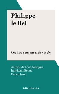 Antoine de Lévis-Mirepoix et Jean-François Bergier - Philippe le Bel - Une âme dans une statue de fer.