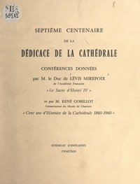 Antoine de Lévis-Mirepoix et René Gobillot - Septième Centenaire de la dédicace de la cathédrale - Conférences : Le sacre d'Henri IV ; Cent ans d'histoire de la cathédrale, 1860-1960.
