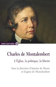Antoine de Meaux et Eugène de Montalembert - Charles de Montalembert - L'église, la politique, la liberté.