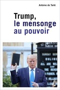 Antoine de Tarlé - Trump, le mensonge au pouvoir.