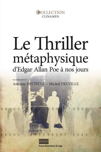 Antoine Dechêne et Michel Delville - Le thriller métaphysique d'Edgar Allan Poe à nos jours.
