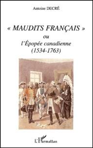 Antoine Decré - Maudits Français ou l'Epopée canadienne (1534-1763).