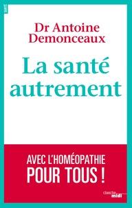 Antoine Demonceaux - La santé autrement - Avec l'homéopathie pour tous !.
