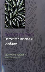 Antoine Destutt de Tracy - Oeuvres complètes - Tome 5, Eléments d'idéologie, 3, Logique.