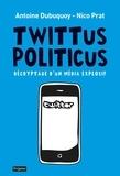 Antoine Dubuquoy et Nico Prat - Twittus politicus - Décryptage d'un média explosif.