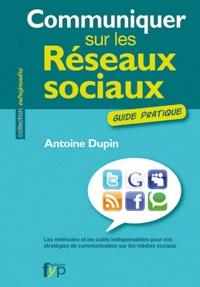 Antoine Dupin - Communiquer sur les réseaux sociaux - Les méthodes et les outils indispensables pour vos stratégies de communication sur les médias sociaux.