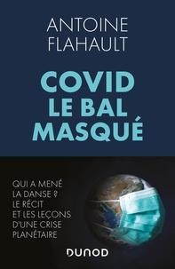 Antoine Flahault - Covid, le bal masqué - Qui a mené la danse ? Le récit et les leçons d'une crise planétaire.