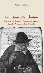 Antoine Follain - Le crime d'Anthoine - Enquête sur la mort d'une jeune femme dans les Vosges au XVIIe siècle.