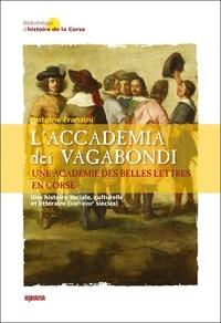 Antoine Franzini - L'Accademia dei Vagabondi. Une académie des Belles Lettres en Corse - Une histoire sociale, culturelle et littéraire (XVIIe-XVIIIe siècles).