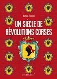 Antoine Franzini - Un siècle de révolutions corses - Naissance d'un projet politique 1729-1802.