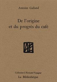Antoine Galland - De l'origine et du progrès du café.